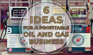 6 Ideas for a Profitable Oil and Gas Business