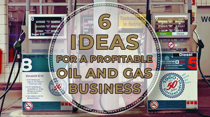 6 Ideas for a Profitable Oil and Gas Business - 6 Ideas for a Profitable Oil and Gas Business