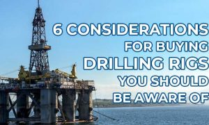 6 Considerations for Buying Drilling Rigs You Should Be Aware Of