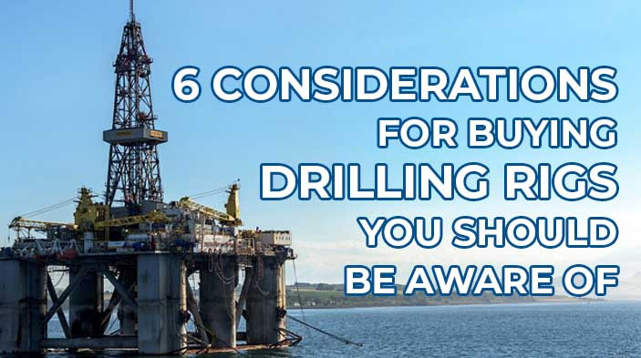 ConsiderationInBuyingDrillRigs - 6 Considerations for Buying Drilling Rigs You Should Be Aware Of